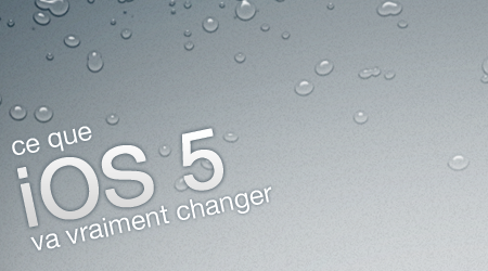 Apple : ce que iOS 5 va vraiment changer